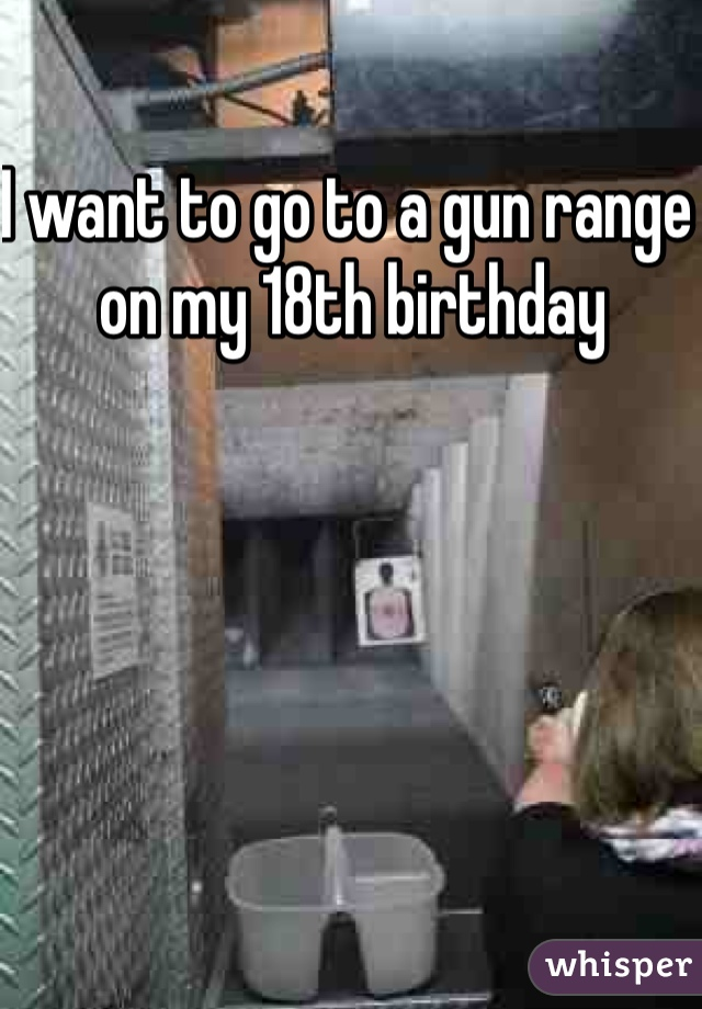 I want to go to a gun range on my 18th birthday