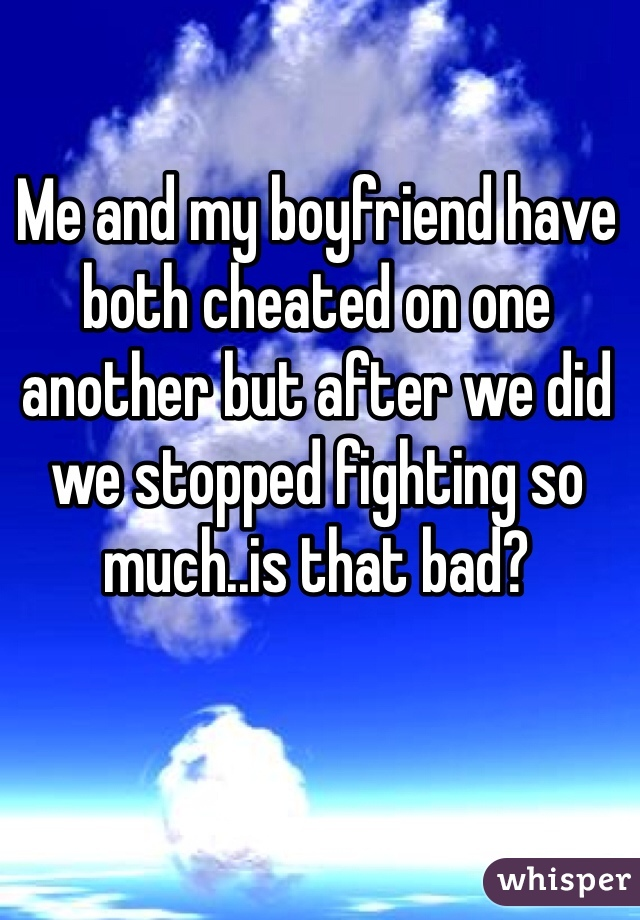 Me and my boyfriend have both cheated on one another but after we did we stopped fighting so much..is that bad?