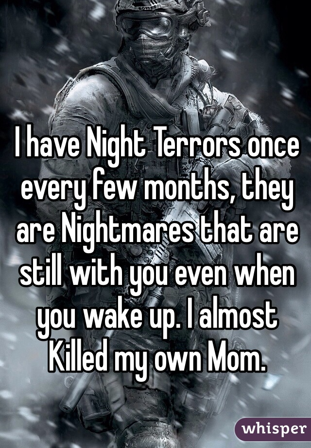 I have Night Terrors once every few months, they are Nightmares that are still with you even when you wake up. I almost Killed my own Mom.