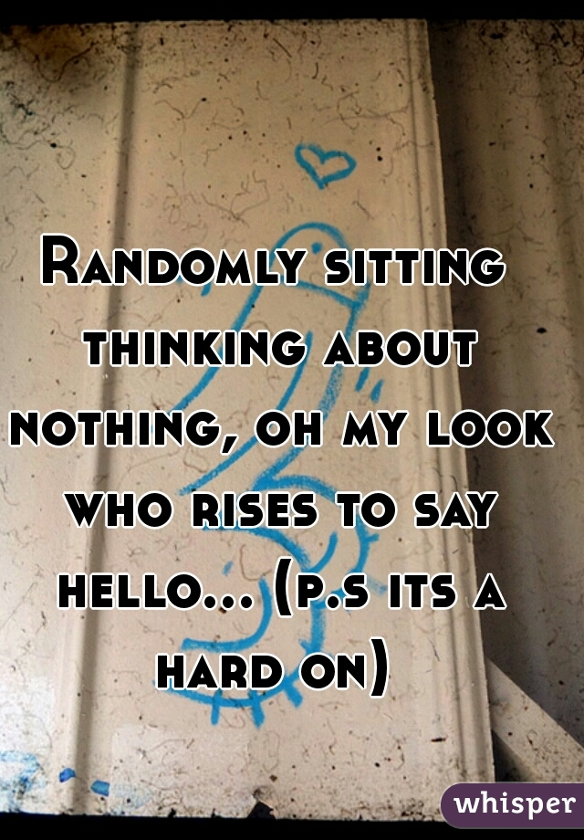 Randomly sitting thinking about nothing, oh my look who rises to say hello... (p.s its a hard on)