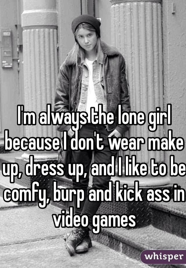 I'm always the lone girl because I don't wear make up, dress up, and I like to be comfy, burp and kick ass in video games