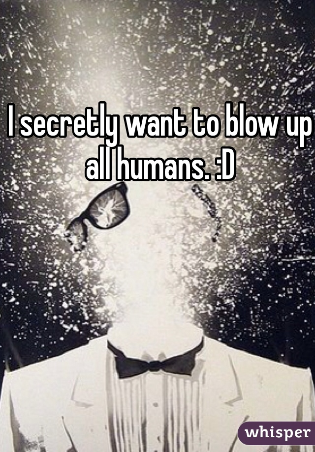 I secretly want to blow up all humans. :D