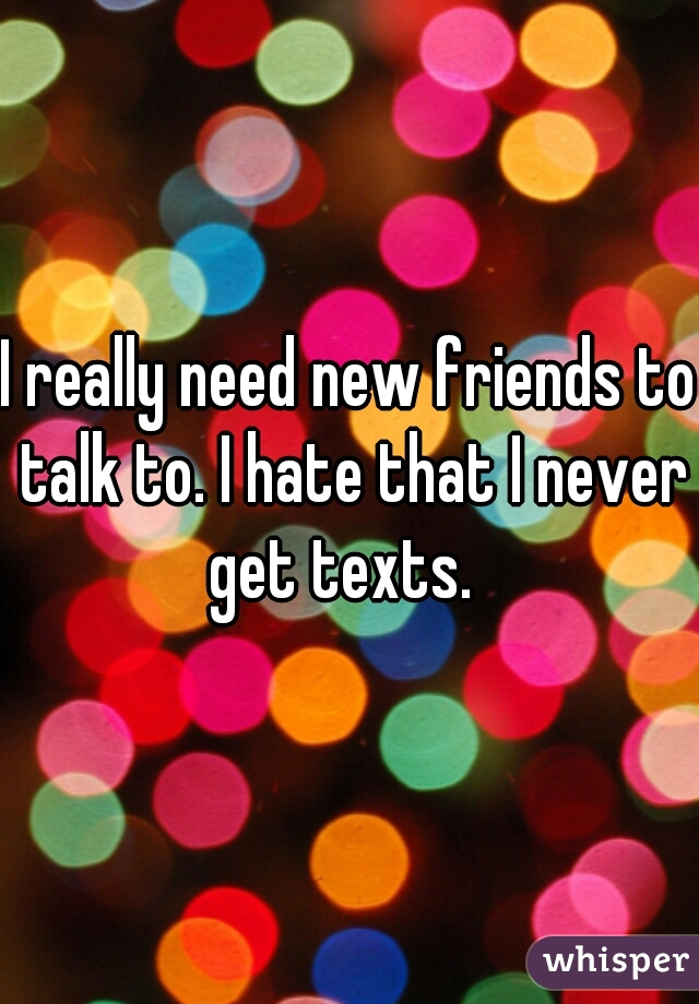 I really need new friends to talk to. I hate that I never get texts.