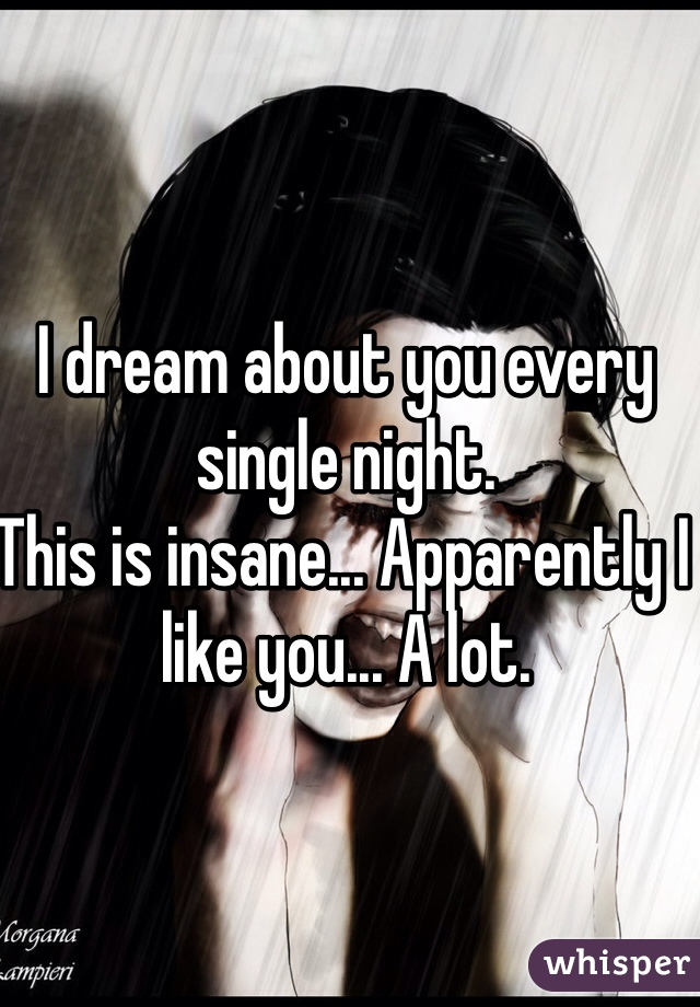 I dream about you every single night.  This is insane... Apparently I like you... A lot.