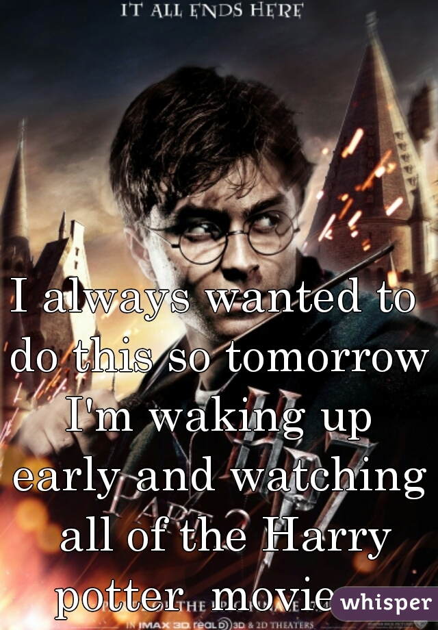 I always wanted to do this so tomorrow I'm waking up early and watching  all of the Harry potter  movies.