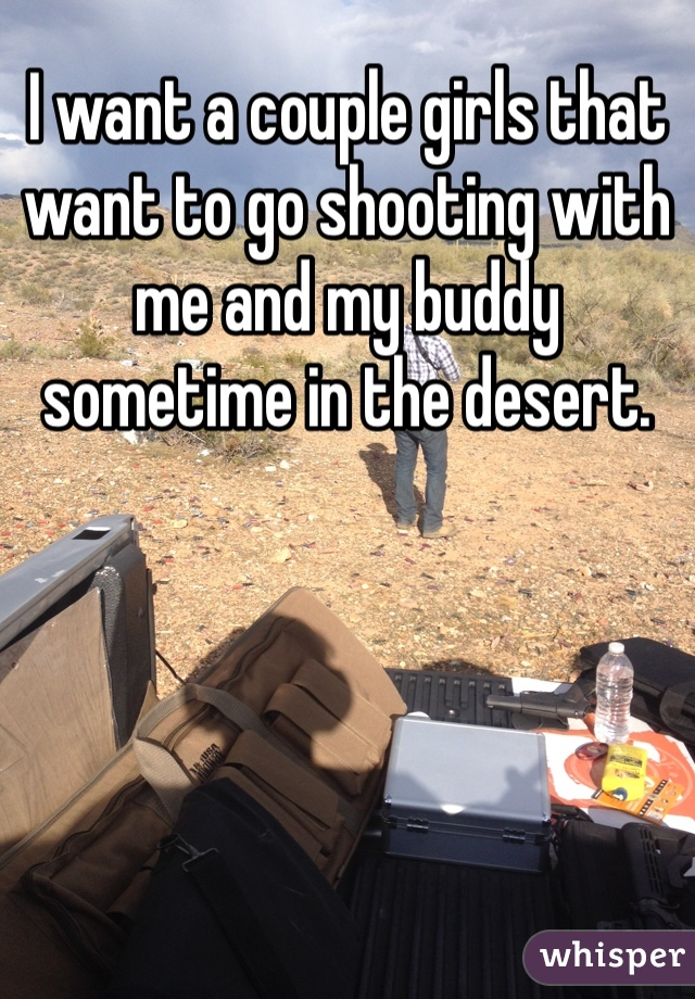 I want a couple girls that want to go shooting with me and my buddy sometime in the desert.