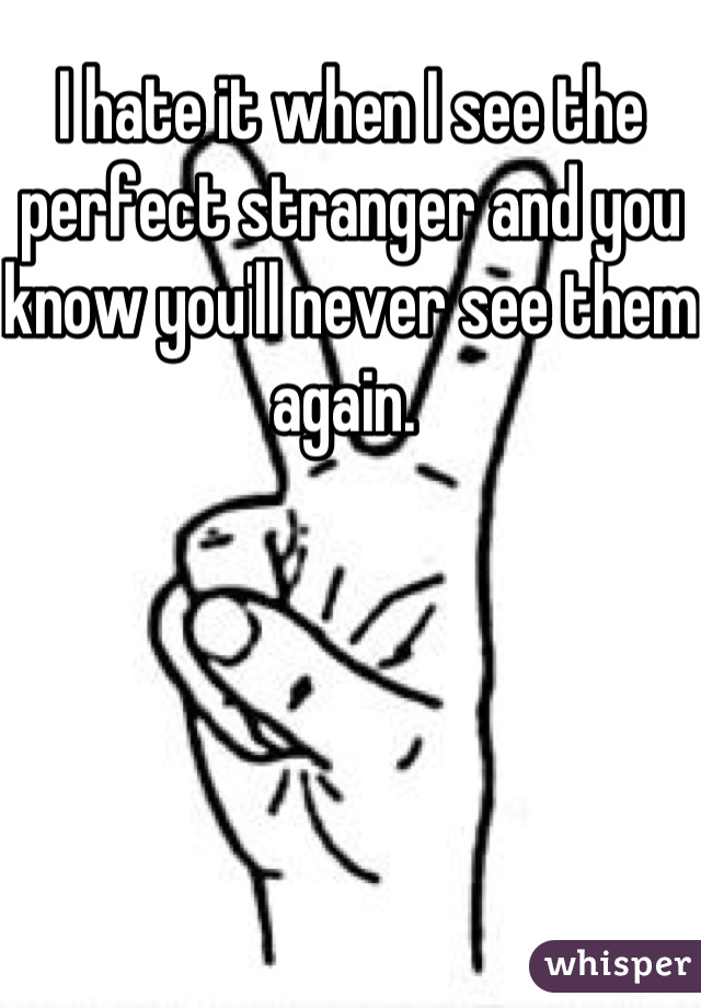 I hate it when I see the perfect stranger and you know you'll never see them again.