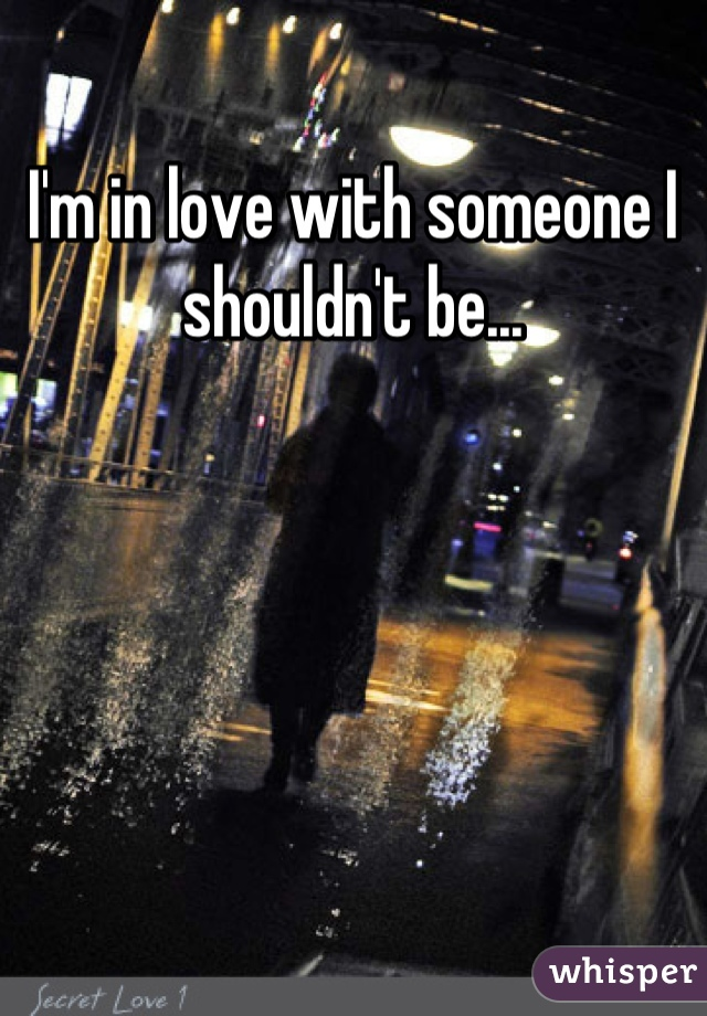 I'm in love with someone I shouldn't be...