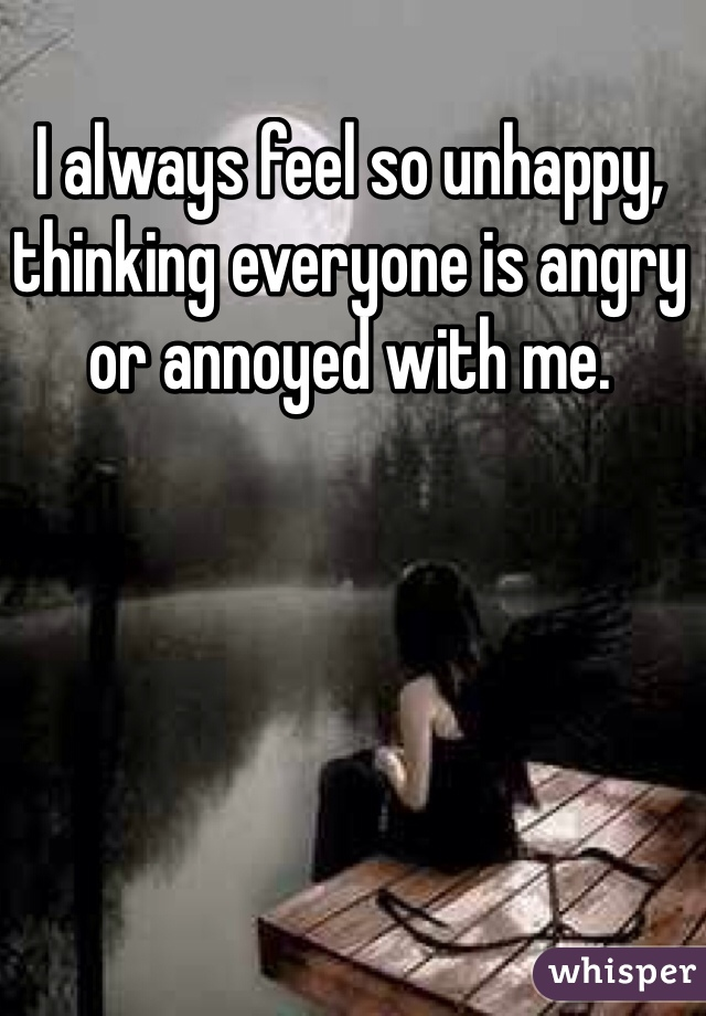 I always feel so unhappy, thinking everyone is angry or annoyed with me.