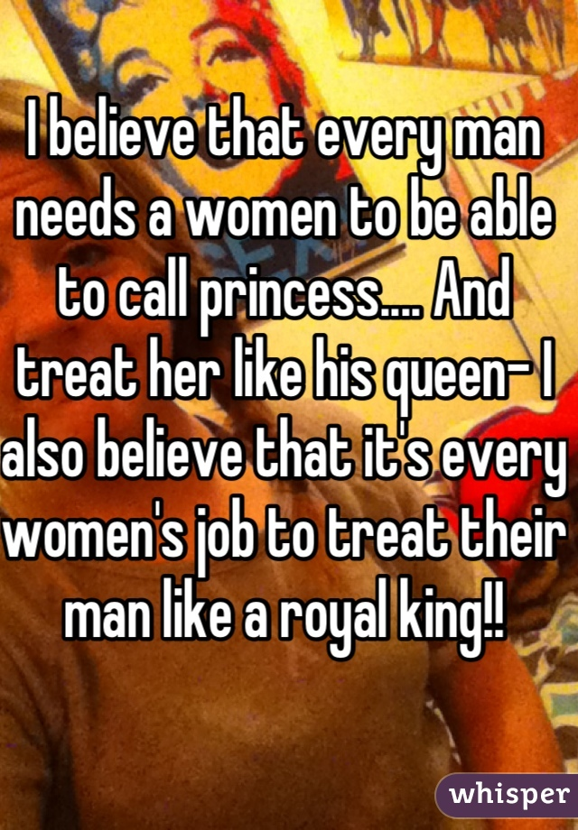 I believe that every man needs a women to be able to call princess.... And treat her like his queen- I also believe that it's every women's job to treat their man like a royal king!!
