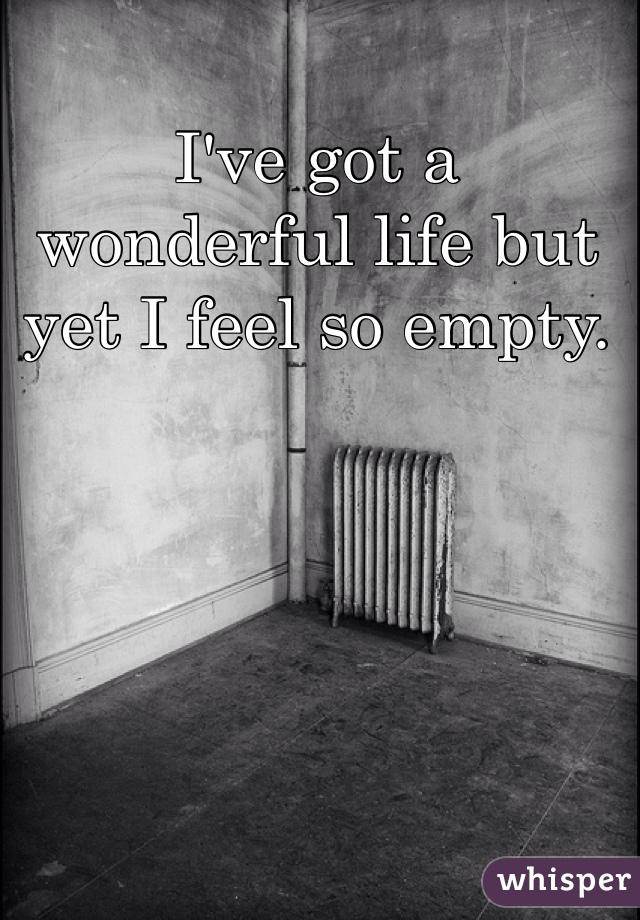 I've got a wonderful life but yet I feel so empty.