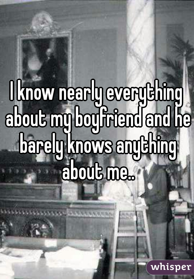 I know nearly everything about my boyfriend and he barely knows anything about me..