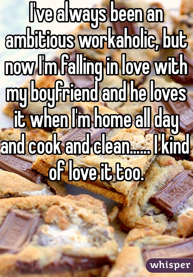 I've always been an ambitious workaholic, but now I'm falling in love with my boyfriend and he loves it when I'm home all day and cook and clean...... I kind of love it too.