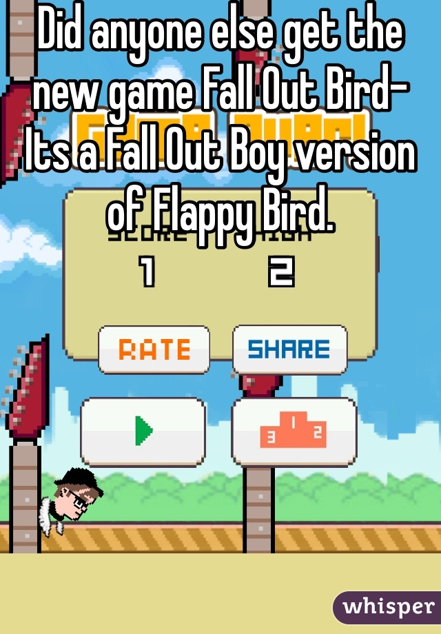 Did anyone else get the new game Fall Out Bird- Its a Fall Out Boy version of Flappy Bird.