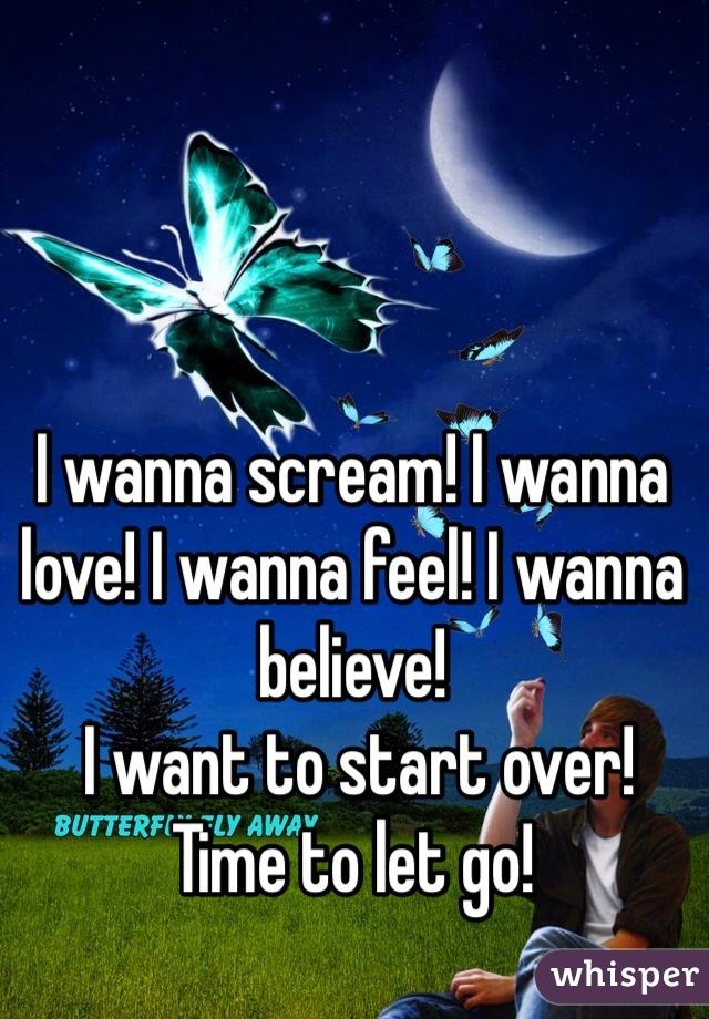 I wanna scream! I wanna love! I wanna feel! I wanna believe!  I want to start over!  Time to let go!