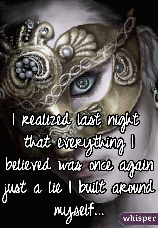 I realized last night that everything I believed was once again just a lie I built around myself...