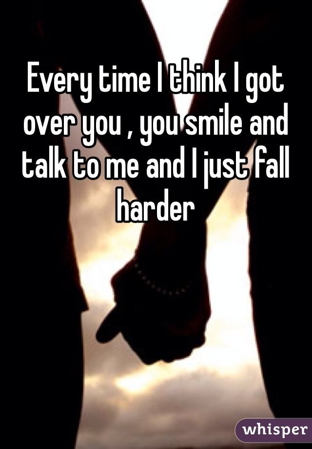 Every time I think I got over you , you smile and talk to me and I just fall harder