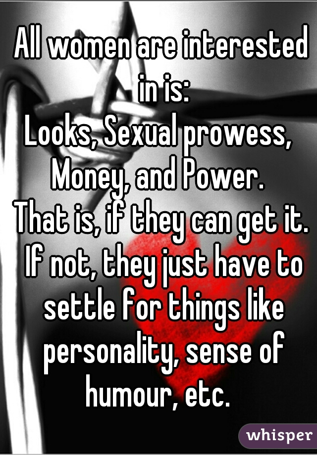 All women are interested in is: Looks, Sexual prowess,  Money, and Power.   That is, if they can get it. If not, they just have to settle for things like personality, sense of humour, etc.
