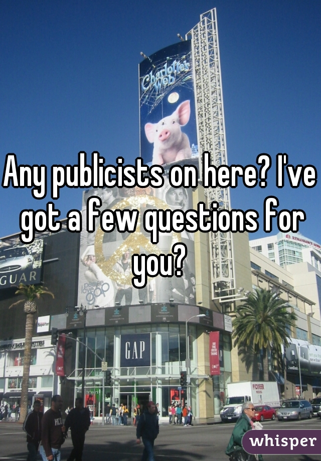 Any publicists on here? I've got a few questions for you?