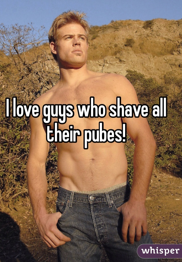 I love guys who shave all their pubes!