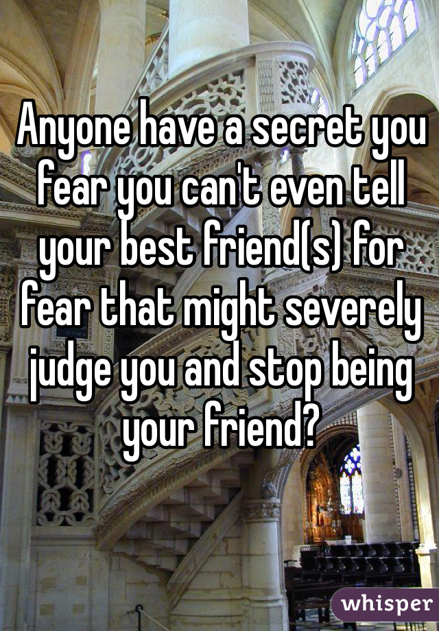 Anyone have a secret you fear you can't even tell your best friend(s) for fear that might severely judge you and stop being your friend?