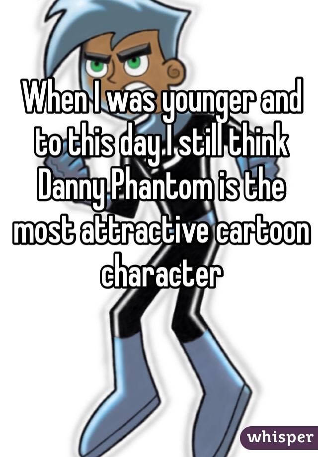 When I was younger and to this day I still think Danny Phantom is the most attractive cartoon character