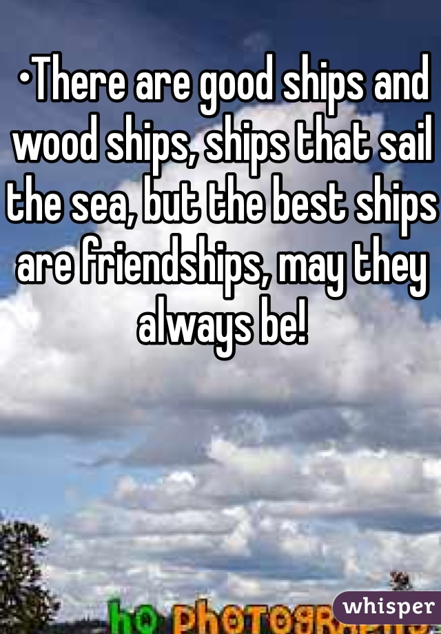 •There are good ships and wood ships, ships that sail the sea, but the best ships are friendships, may they always be!