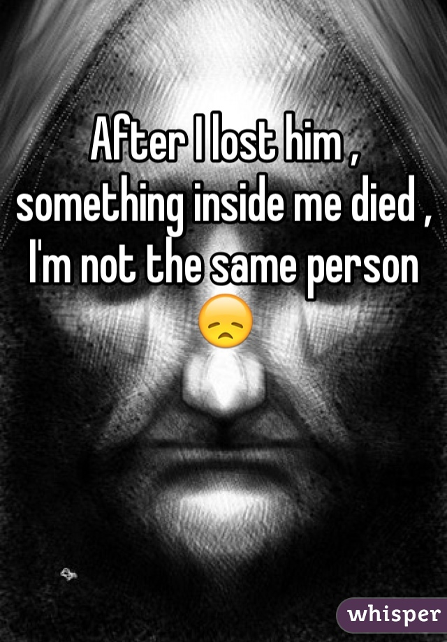 After I lost him , something inside me died , I'm not the same person 😞