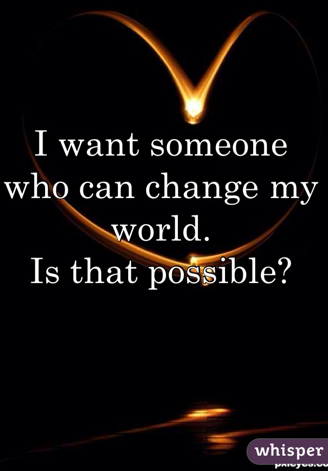 I want someone  who can change my world. Is that possible?