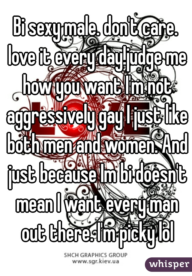 Bi sexy male. don't care. love it every day!judge me how you want I'm not aggressively gay I just like both men and women. And just because Im bi doesn't mean I want every man out there. I'm picky lol