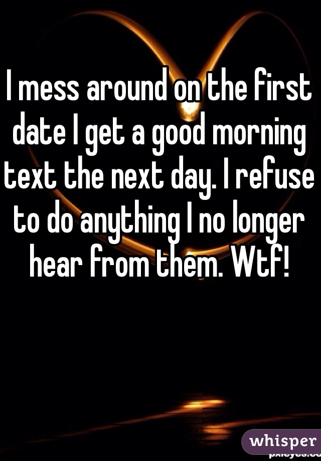 I mess around on the first date I get a good morning text the next day. I refuse to do anything I no longer hear from them. Wtf!