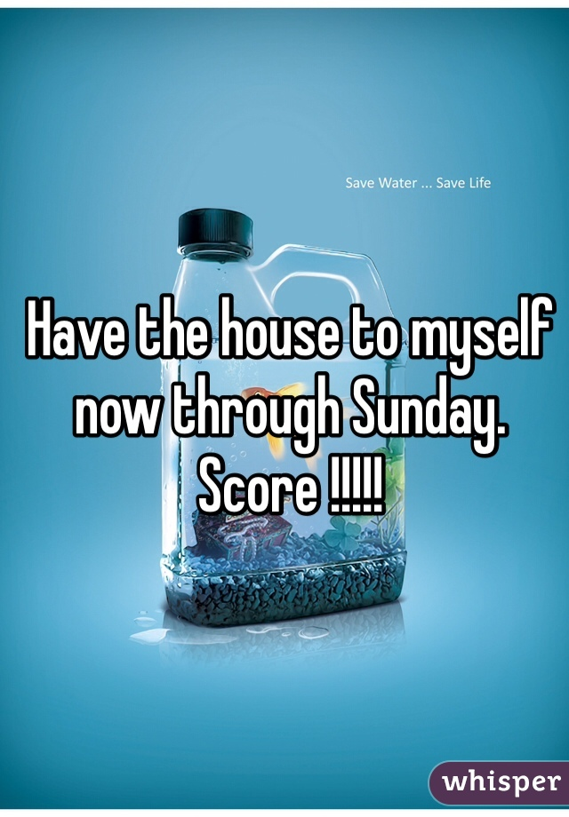 Have the house to myself now through Sunday. Score !!!!!