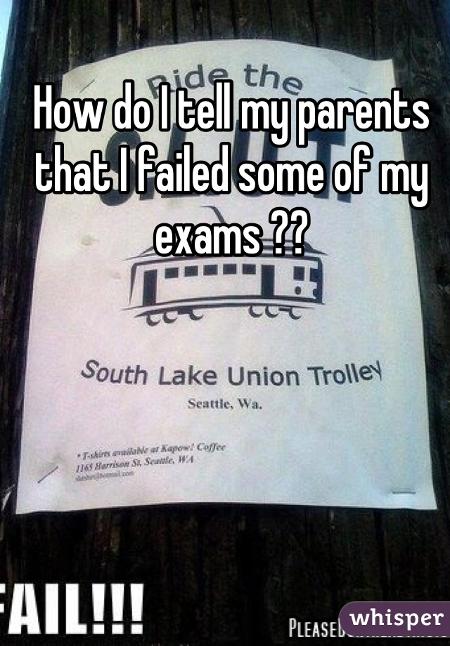 How do I tell my parents that I failed some of my exams ??
