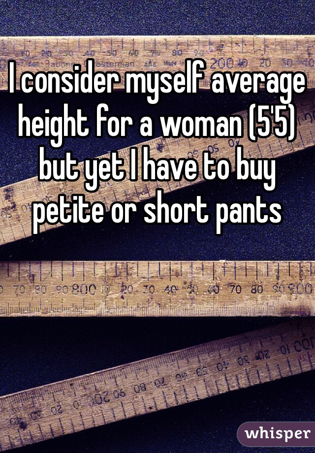 I consider myself average height for a woman (5'5) but yet I have to buy petite or short pants