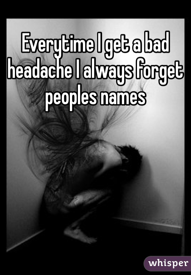 Everytime I get a bad headache I always forget peoples names