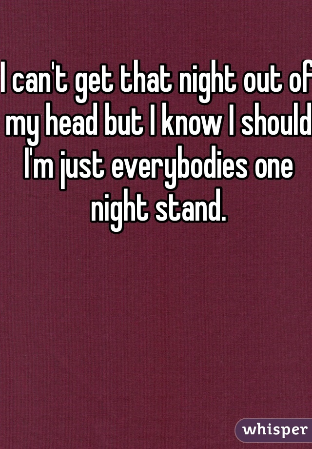 I can't get that night out of my head but I know I should I'm just everybodies one night stand.