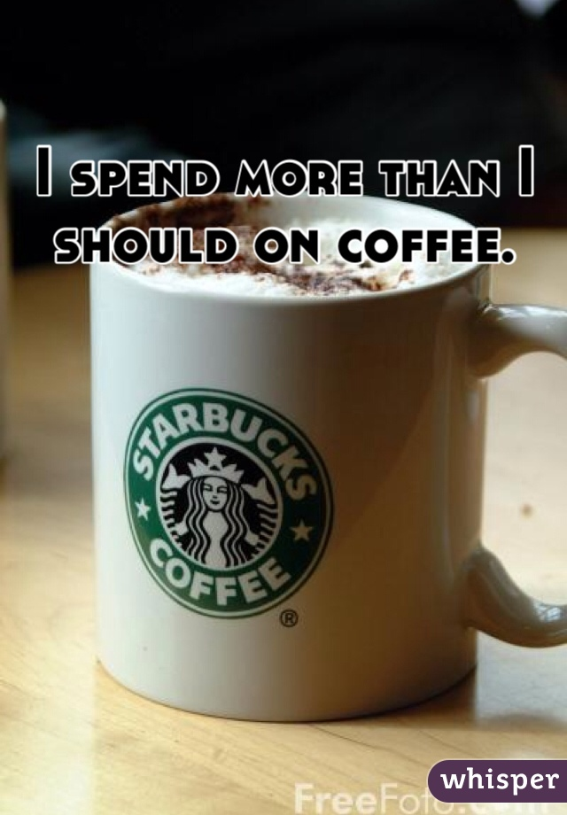 I spend more than I should on coffee.