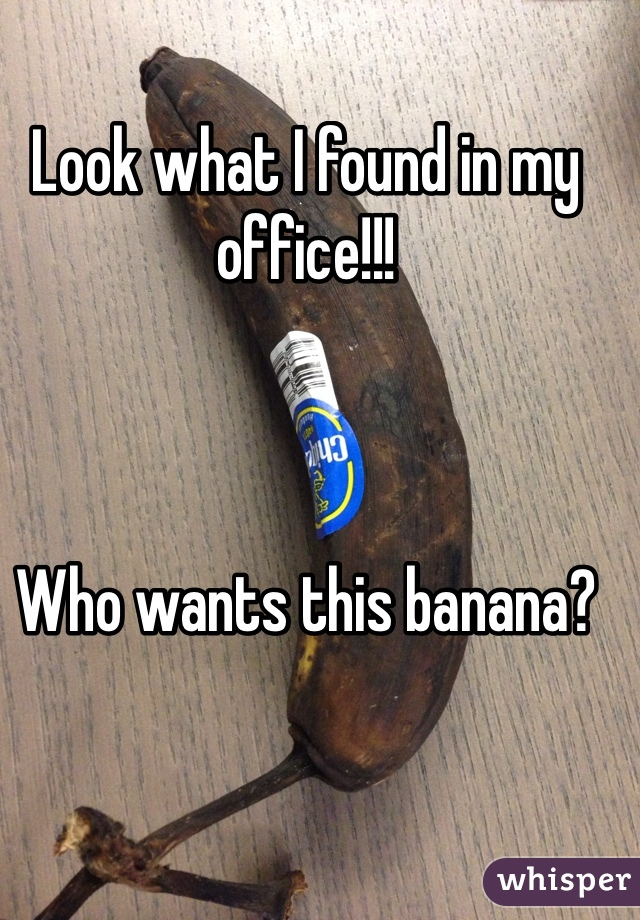 Look what I found in my office!!!    Who wants this banana?