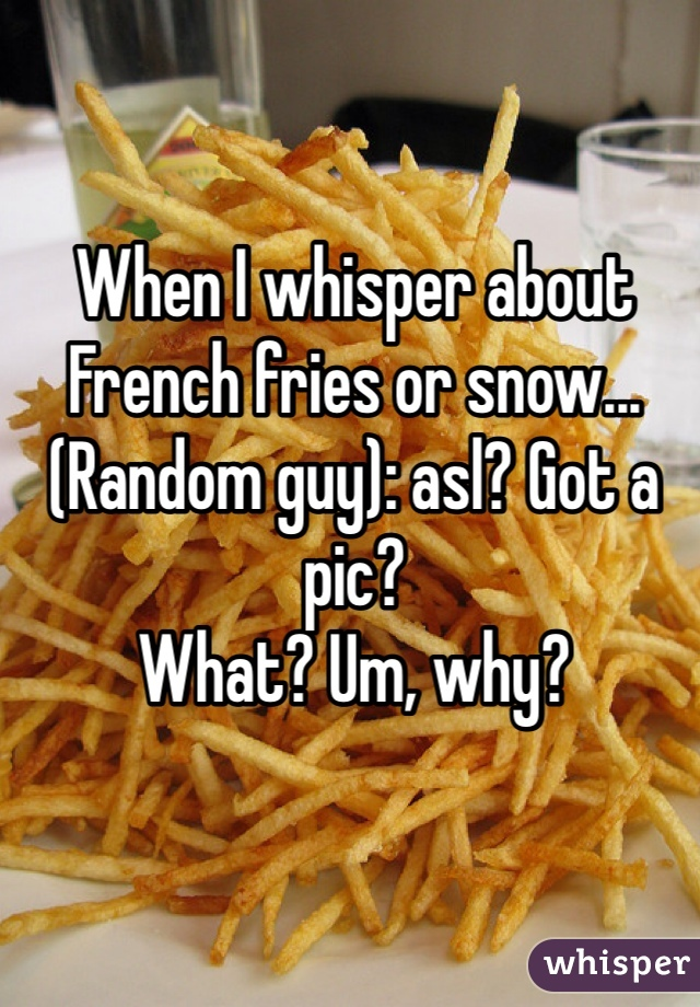 When I whisper about French fries or snow...  (Random guy): asl? Got a pic?  What? Um, why?