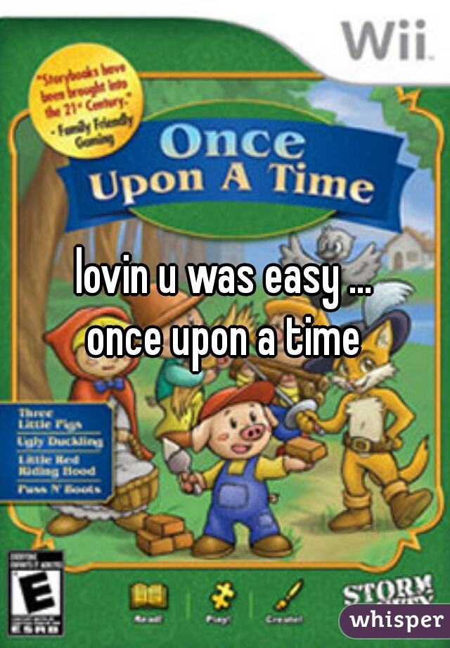 lovin u was easy ... once upon a time
