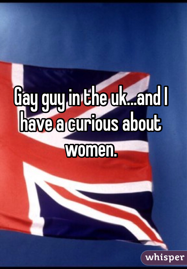 Gay guy in the uk...and I have a curious about women.
