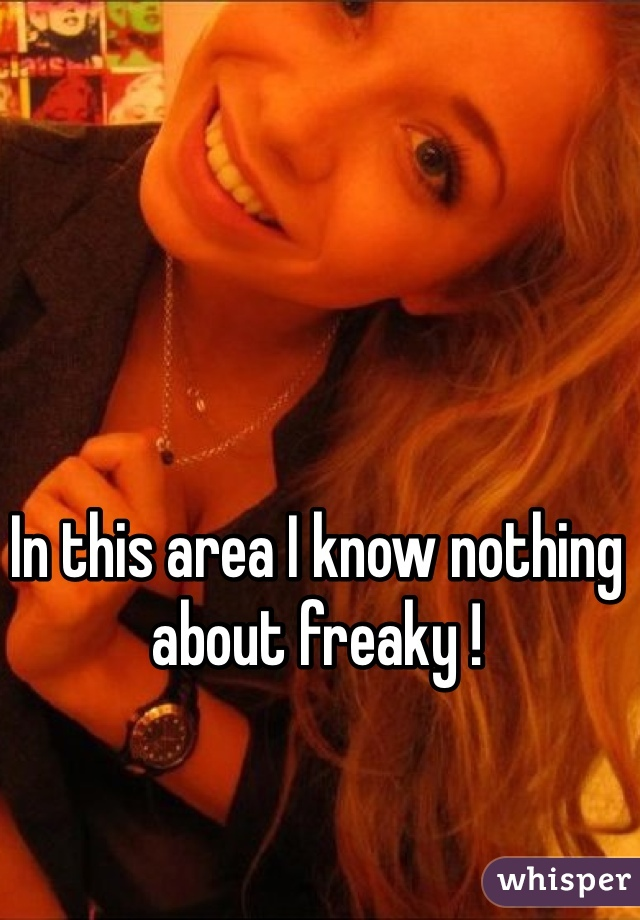 In this area I know nothing about freaky !