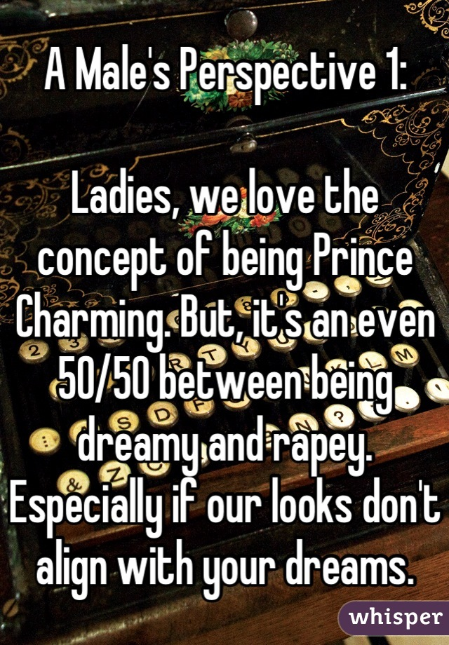 A Male's Perspective 1:  Ladies, we love the concept of being Prince Charming. But, it's an even 50/50 between being dreamy and rapey. Especially if our looks don't align with your dreams.