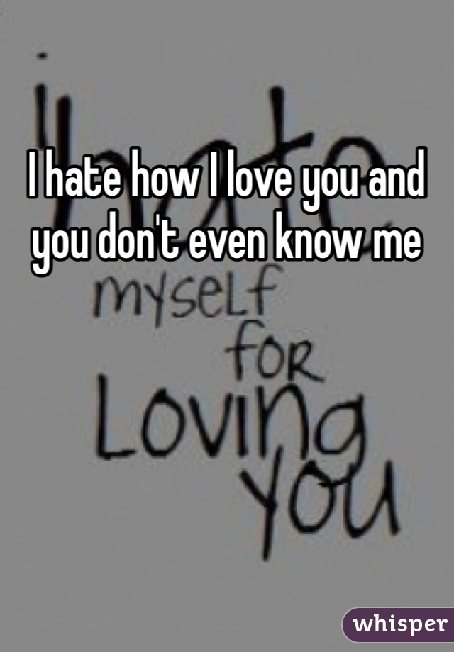 I hate how I love you and you don't even know me