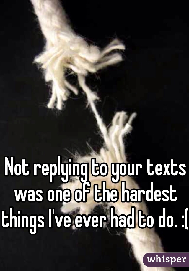 Not replying to your texts was one of the hardest things I've ever had to do. :(