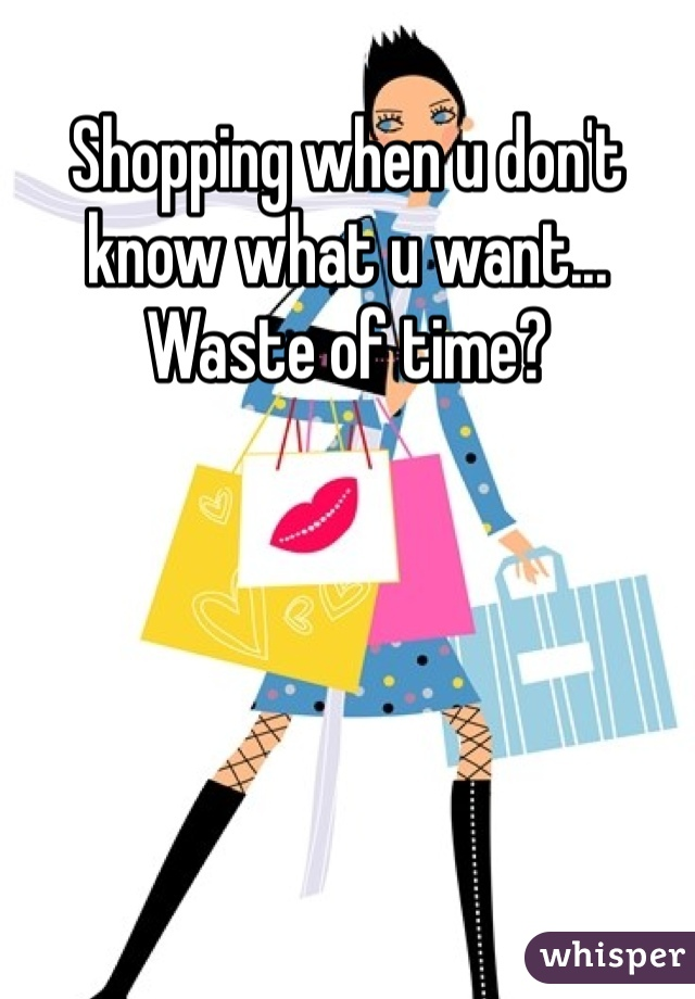 Shopping when u don't know what u want... Waste of time?