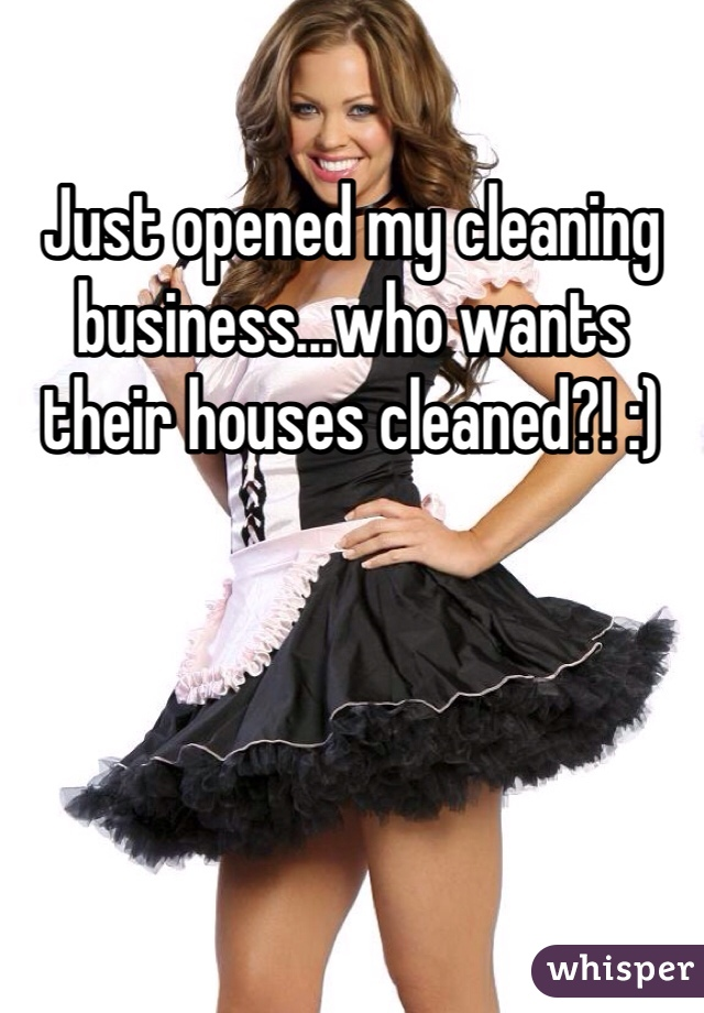 Just opened my cleaning business...who wants their houses cleaned?! :)