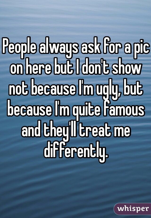 People always ask for a pic on here but I don't show not because I'm ugly, but because I'm quite famous and they'll treat me differently.