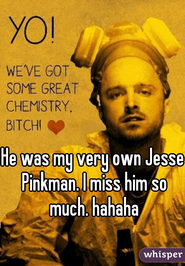 He was my very own Jesse Pinkman. I miss him so much. hahaha