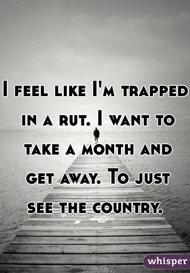 I feel like I'm trapped in a rut. I want to take a month and get away. To just see the country.